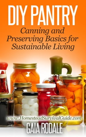 DIY Pantry: Canning and Preserving Basics for Sustainable Living Sustainable Living & Homestead Survival Series