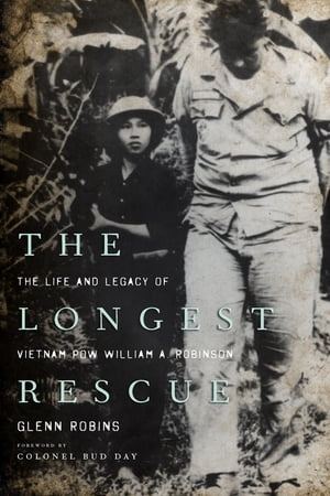 The Longest Rescue The Life and Legacy of Vietnam POW William A. Robinson