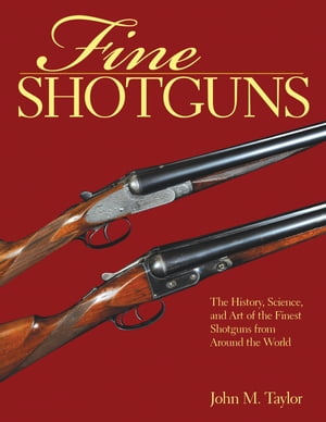 Fine Shotguns The History,  Science,  and Art of the Finest Shotguns from Around the World