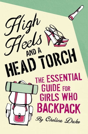 High Heels and a Head Torch The Essential Guide For Girls Who Backpack