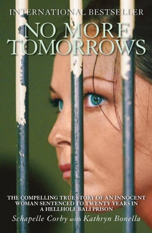 No More Tomorrows The Compelling True Story of an Innocent Woman Sentenced to Twenty Years in a Hellhole Bali Prison