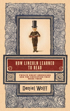 How Lincoln Learned to Read Twelve Great Americans and the Educations That Made Them