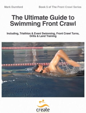 The Ultimate Guide to Swimming Front Crawl Including,  Triathlon & Event Swimming,  Front Crawl Turns,  Drills & Land Training
