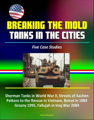 Breaking the Mold: Tanks in the Cities - Five Case Studies: Sherman Tanks in World War II,  Streets of Aachen,  Pattons to the Rescue in Vietnam,  Beirut