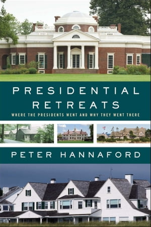 Presidential Retreats Where the Presidents Went and Why They Went There