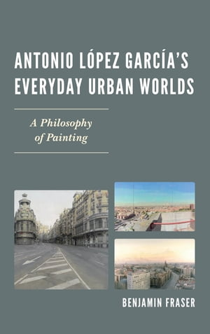 Antonio L�pez Garc�a?s Everyday Urban Worlds A Philosophy of Painting