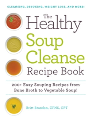 The Healthy Soup Cleanse Recipe Book 200+ Easy Souping Recipes from Bone Broth to Vegetable Soup