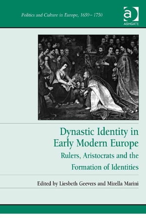 Dynastic Identity in Early Modern Europe Rulers,  Aristocrats and the Formation of Identities