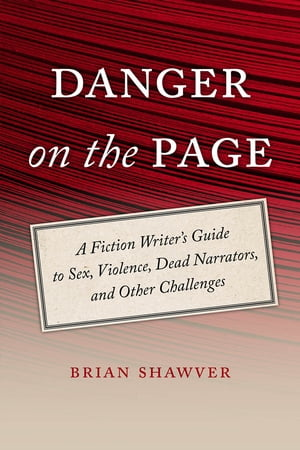 Danger on the Page A Fiction Writer's Guide to Sex,  Violence,  Dead Narrators,  and Other Challenges