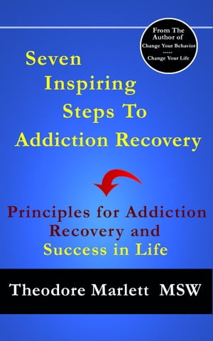 Seven Inspiring Steps to Addiction Recovery: Principles for Addiction Recovery and Success in Life