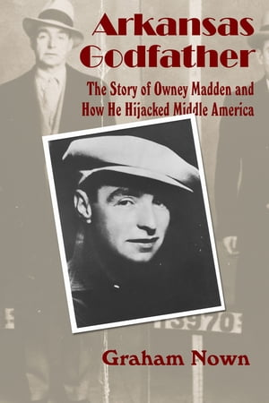 Arkansas Godfather The Story of Owney Madden and How He Hijacked Middle America