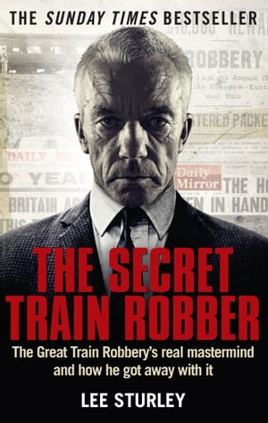 The Secret Train Robber The Real Great Train Robbery Mastermind Revealed