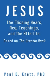 JESUS – THE MISSING YEARS, NEW TEACHINGS & THE AFTERLIFE: BASED ON THE URANTIA BOOK