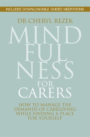 Mindfulness for Carers How to Manage the Demands of Caregiving While Finding a Place for Yourself