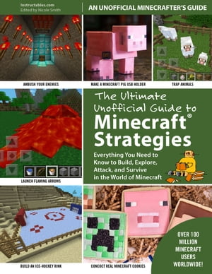 The Ultimate Unofficial Guide to Strategies for Minecrafters Everything You Need to Know to Build,  Explore,  Attack,  and Survive in the World of Minecr