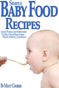 Simple Baby Food Recipes: Light Purees and Smoothies to Help Your Baby Grow Happy, Strong, Confident
