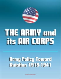 The Army and Its Air Corps: Army Policy toward Aviation 1919-1941 - Billy Mitchell, Boeing B-17, Douglas B-7, Charles A. Lindbergh, Henry Hap Arnold, Fokker F-2, Frear Committee