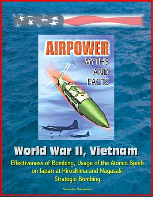 Airpower Myths and Facts: World War II,  Vietnam - Effectiveness of Bombing,  Usage of the Atomic Bomb on Japan at Hiroshima and Nagasaki,  Strategic Bom