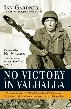 No Victory in Valhalla The untold story of Third Battalion 506 Parachute Infantry Regiment from Bastogne to Berchtesgaden