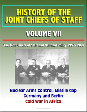 History of the Joint Chiefs of Staff: Volume VII: The Joint Chiefs of Staff and National Policy 1957-1960 - Nuclear Arms Control, Missile Gap, Germany and Berlin, Cold War in Africa