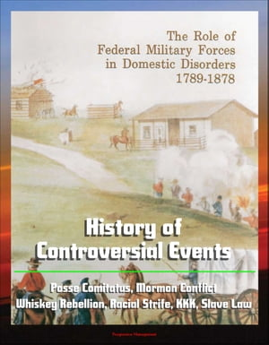 The Role of Federal Military Forces in Domestic Disorders 1789-1878: History of Controversial Events,  Posse Comitatus,  Mormon Conflict,  Whiskey Rebell
