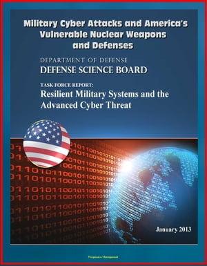 Military Cyber Attacks and America's Vulnerable Nuclear Weapons and Defenses: DoD Task Force Report on Resilient Military Systems and the Advanced Cyb