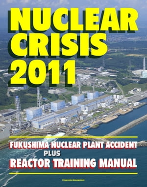 Nuclear Crisis 2011: The Major Accident at the Fukushima Nuclear Power Plant - Reactor Training Manual,  Complete Chronicle of Events and Radiation Rel