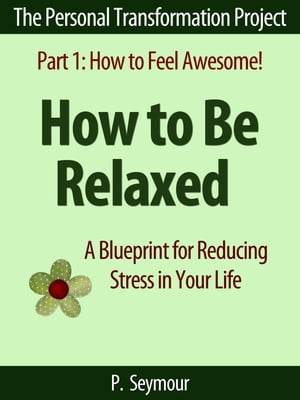 How to Be Relaxed: A Blueprint for Reducing Stress in Your Life The Personal Transformation Project: Part 1 How to Feel Awesome!,  #6