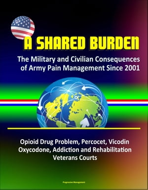 A Shared Burden: The Military and Civilian Consequences of Army Pain Management Since 2001 ? Opioid Drug Problem,  Percocet,  Vicodin,  Oxycodone,  Addict