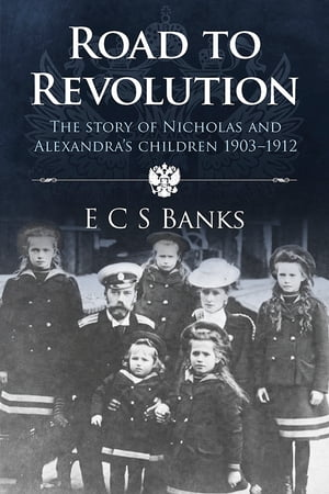 Road to Revolution The Story of Nicholas and Alexandra's Children 1903-1912