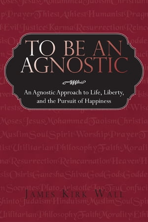 To Be an Agnostic An Agnostic Approach to Life,  Liberty,  and the Pursuit of Happiness