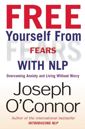 Free Yourself From Fears with NLP Overcoming Anxiety and Living without Worry