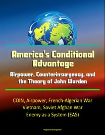 America's Conditional Advantage: Airpower, Counterinsurgency, and the Theory of John Warden - COIN, Airpower, French-Algerian War, Vietnam, Soviet Afghan War, Enemy as a System (EAS)