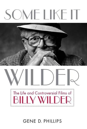 Some Like It Wilder The Life and Controversial Films of Billy Wilder