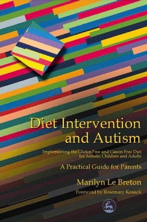 Diet Intervention and Autism Implementing the Gluten Free and Casein Free Diet for Autistic Children and Adults - A Practical Guide for Parents