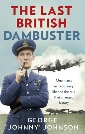 The Last British Dambuster One man's extraordinary life and the raid that changed history