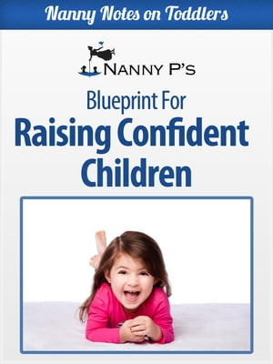 Raising Confident Children: A Nanny P Blueprint for Building Your Child's Self-Esteem Nanny Notes on Toddlers,  #4
