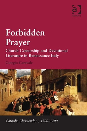 Forbidden Prayer Church Censorship and Devotional Literature in Renaissance Italy