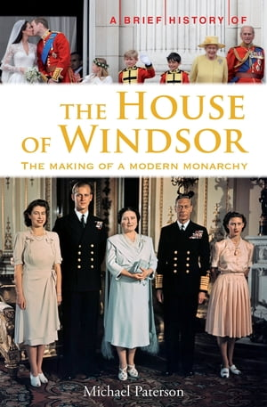 A Brief History of the House of Windsor The Making of a Modern Monarchy