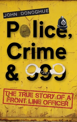 Police,  Crime & 999: The True Story of a Front Line Officer The True Story of a Front Line Officer