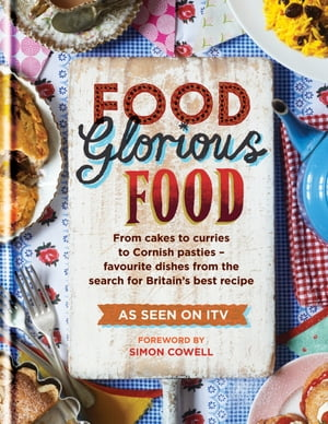 Food Glorious Food From Cakes to Curries to Cornish Pasties – Favourite Dishes from the Search for Britain's Best Recipe