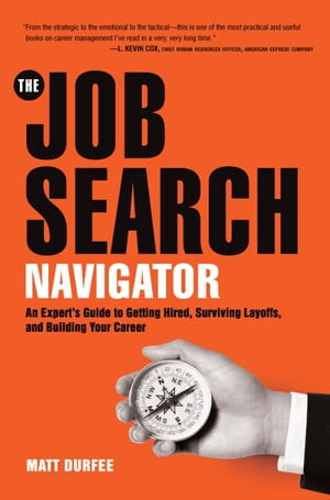 The Job Search Navigator An Expert's Guide to Getting Hired,  Surviving Layoffs,  and Building Your Career