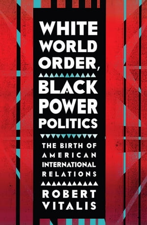 White World Order,  Black Power Politics The Birth of American International Relations