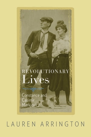 Revolutionary Lives Constance and Casimir Markievicz