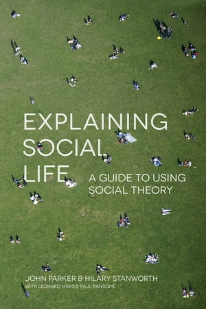 Explaining Social Life A Guide to Using Social Theory