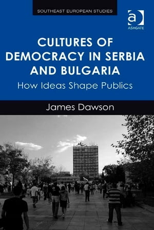 Cultures of Democracy in Serbia and Bulgaria How Ideas Shape Publics