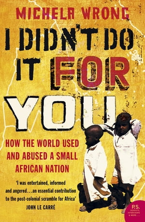 I Didn?t Do It For You: How the World Used and Abused a Small African Nation (Text Only)
