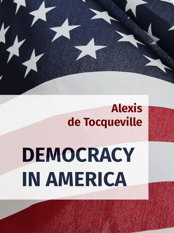 a discussion on the democracy in america 'democracy in america,' written by alexis de tocqueville is considered one of the most comprehensive and insightful books ever written about the us here is an.