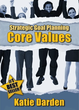STRATEGIC GOAL PLANNING - Determining Your Core Values - A Creative Approach to Taking Charge of Your Business and Life Strategic Career,  Life and Bus