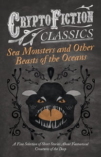 Sea Monsters and Other Beasts of the Oceans - A Fine Selection of Short Stories About Fantastical Creatures of the Deep (Cryptofiction Classics)